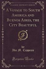 A Voyage to South America and Buenos Aires, the City Beautiful (Classic Reprint)