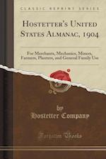 Hostetter's United States Almanac, 1904: For Merchants, Mechanics, Miners, Farmers, Planters, and General Family Use (Classic Reprint)
