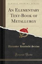 An Elementary Text-Book of Metallurgy (Classic Reprint)