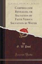 Campbellism Revealed, or Salvation by Faith Versus Salvation by Water (Classic Reprint)