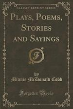 Plays, Poems, Stories and Sayings (Classic Reprint)