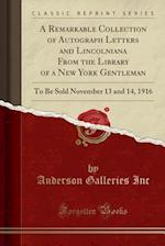 A Remarkable Collection of Autograph Letters and Lincolniana From the Library of a New York Gentleman: To Be Sold November 13 and 14, 1916 (Classic Re