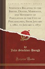 Statistics Relating to the Births, Deaths, Marriages, and Movement of Population in the City of Philadelphia, From January 1, 1861, to January 1, 1872