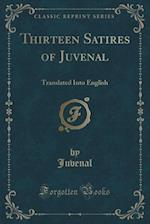 Thirteen Satires of Juvenal: Translated Into English (Classic Reprint)
