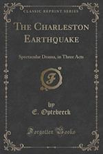 The Charleston Earthquake: Spectacular Drama, in Three Acts (Classic Reprint)