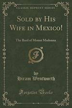 Sold by His Wife in Mexico!: The Bard of Mount Madonna (Classic Reprint)