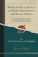 Work and Play Annual of Home Amusements and Social Sports: Containing Directions for Various in-Door and Out-Door Games, Parlor Tricks, Acting Charade