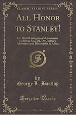 All Honor to Stanley!: Dr. David Livingstone's Discoveries in Africa; Also, M. De Challue's Adventures and Discoveries in Africa (Classic Reprint)