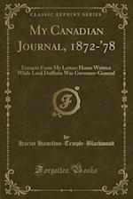 My Canadian Journal, 1872-'78: Extracts From My Letters Home Written While Lord Dufferin Was Governor-General (Classic Reprint)