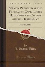 Sermon Preached at the Funeral of Capt. Lucius H. Bostwick in Calvary Church, Jericho, Vt: June 10, 1863 (Classic Reprint)