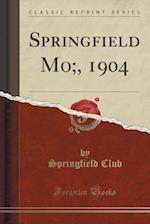 Springfield Mo;, 1904 (Classic Reprint)