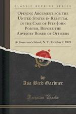 Opening Argument for the United States in Rebuttal in the Case of Fitz-John Porter, Before the Advisory Board of Officers: At Governor's Island, N. Y.