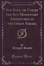 Sub Sole, or Under the Sun Missionary Adventures in the Great Sahara (Classic Reprint)