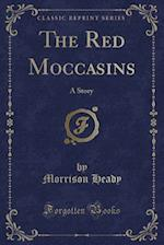 The Red Moccasins: A Story (Classic Reprint)
