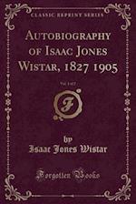 Autobiography of Isaac Jones Wistar, 1827 1905, Vol. 1 of 2 (Classic Reprint)
