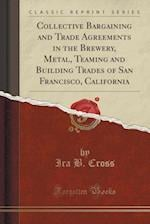 Collective Bargaining and Trade Agreements in the Brewery, Metal, Teaming and Building Trades of San Francisco, California (Classic Reprint)