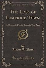 The Lass of Limerick Town: A Romantic Comic Opera in Two Acts (Classic Reprint) af Arthur A. Penn