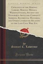 Catalogue of the Masonic Library, Masonic Medals, Washingtoniana, Ancient and Honorable Artillery Company's Sermons, Regimental Histories, and Other L