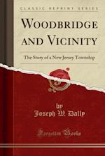 Woodbridge and Vicinity: The Story of a New Jersey Township; Embracing the History of Woodbridge, Piscataway, Metuchen and Contiguous Places, From the af Joseph W. Dally