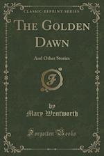 The Golden Dawn: And Other Stories (Classic Reprint)