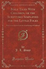 Bible Talks With Children, or the Scriptures Simplified for the Little Folks: With Lessons Drawn From the Actual Sayings of Childhood (Classic Reprint