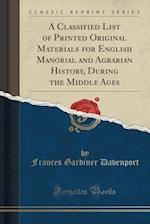A Classified List of Printed Original Materials for English Manorial and Agrarian History, During the Middle Ages (Classic Reprint)