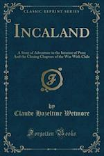Incaland: A Story of Adventure in the Interior of Peru; And the Closing Chapters of the War With Chile (Classic Reprint)