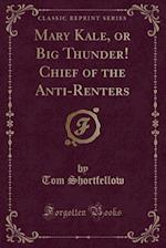 Mary Kale, or Big Thunder! Chief of the Anti-Renters (Classic Reprint) af Tom Shortfellow