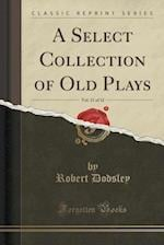 A Select Collection of Old Plays, Vol. 11 of 12 (Classic Reprint)