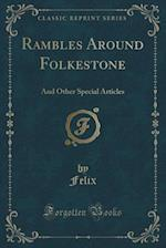 Rambles Around Folkestone: And Other Special Articles (Classic Reprint)