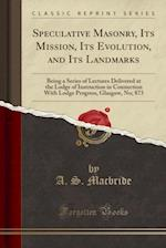 Speculative Masonry, Its Mission, Its Evolution, and Its Landmarks