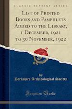 List of Printed Books and Pamphlets Added to the Library, 1 December, 1921 to 30 November, 1922 (Classic Reprint)