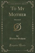 To My Mother af Burton Graham