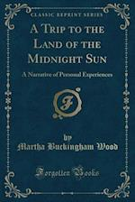 A Trip to the Land of the Midnight Sun: A Narrative of Personal Experiences (Classic Reprint) af Martha Buckingham Wood