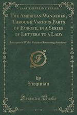 The American Wanderer, Through Various Parts of Europe, in a Series of Letters to a Lady: Interspersed With a Variety of Interesting Anecdotes (Classi