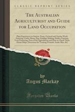 The Australian Agriculturist and Guide for Land Occupation: Plain Experiences in Station, Farm, Orchard and Garden Work, Dairying, Cattle, Sheep, Pigs