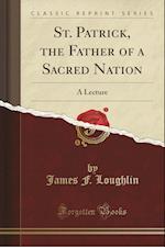 St. Patrick, the Father of a Sacred Nation af James F. Loughlin