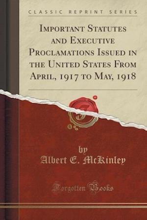 Important Statutes and Executive Proclamations Issued in the United States from April, 1917 to May, 1918 (Classic Reprint)