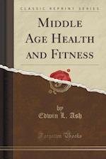 Middle Age Health and Fitness (Classic Reprint)