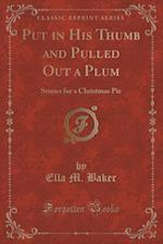 Put in His Thumb and Pulled Out a Plum: Stories for a Christmas Pie (Classic Reprint) af Ella M. Baker