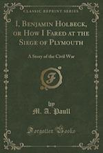 I, Benjamin Holbeck, or How I Fared at the Siege of Plymouth: A Story of the Civil War (Classic Reprint)