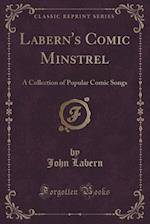 Labern's Comic Minstrel: A Collection of Popular Comic Songs (Classic Reprint) af John Labern