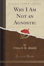 Why I Am Not an Agnostic (Classic Reprint) af Edward D. Smith