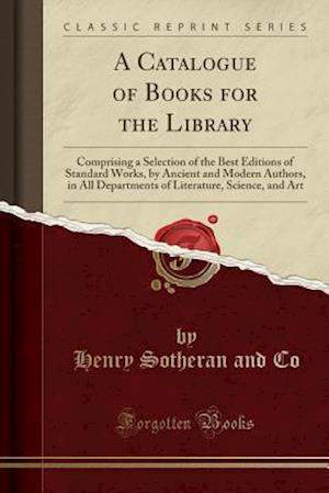 A Catalogue of Books for the Library: Comprising a Selection of the Best Editions of Standard Works, by Ancient and Modern Authors, in All Departments