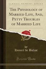 The Physiology of Married Life, And, Petty Troubles of Married Life (Classic Reprint)