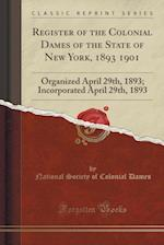 Register of the Colonial Dames of the State of New York, 1893 1901: Organized April 29th, 1893; Incorporated April 29th, 1893 (Classic Reprint) af National Society of Colonial Dames