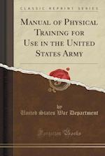 Manual of Physical Training for Use in the United States Army (Classic Reprint)