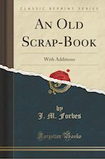 An Old Scrap-Book: With Additions (Classic Reprint)