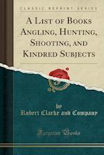 A List of Books Angling, Hunting, Shooting, and Kindred Subjects (Classic Reprint)