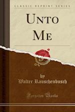 Unto Me (Classic Reprint)